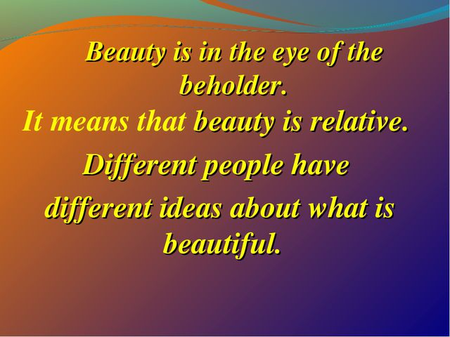 Beauty is in the eye of the beholder. It means that beauty is relative. Diffe...