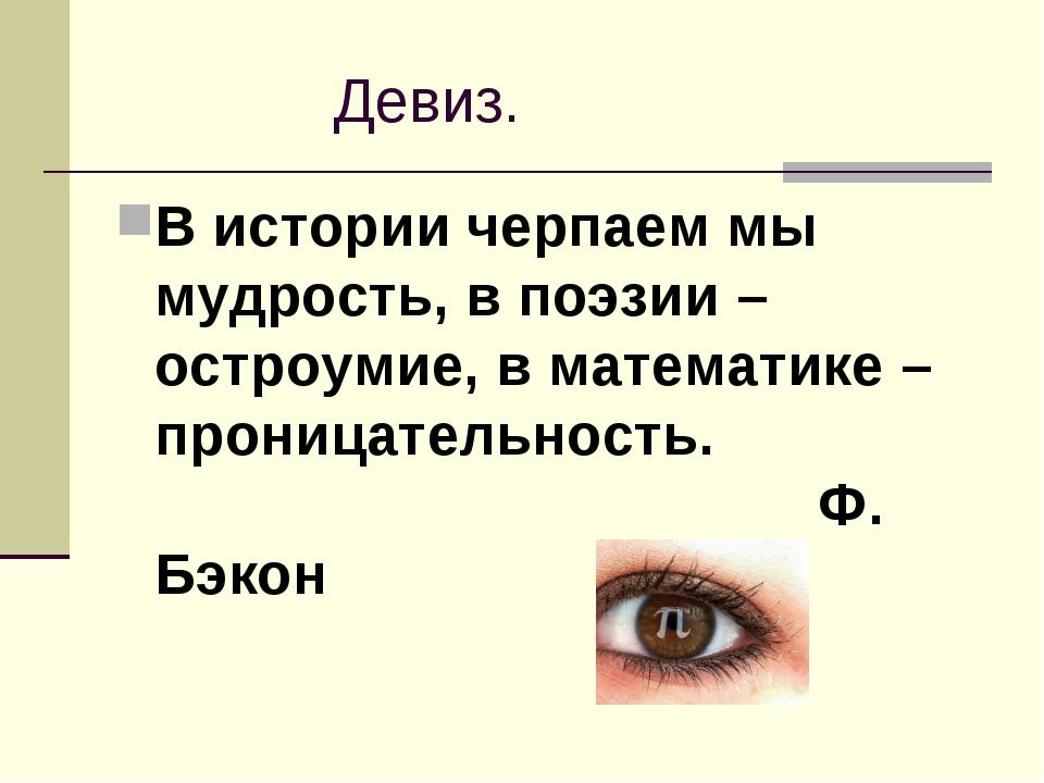 Девиз. В истории черпаем мы мудрость, в поэзии – остроумие, в математике – п...