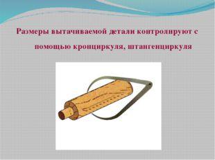 Размеры вытачиваемой детали контролируют с помощью кронциркуля, штангенциркуля