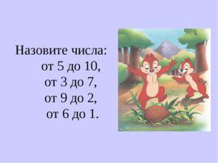 Назовите числа: от 5 до 10, от 3 до 7, от 9 до 2, от 6 до 1.