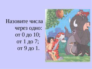 Назовите числа через одно: от 0 до 10; от 1 до 7; от 9 до 1.