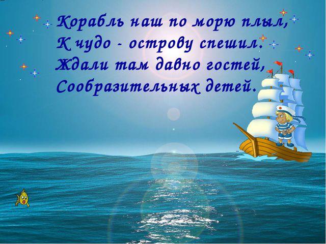 Корабль наш по морю плыл, К чудо - острову спешил. Ждали там давно гостей,...