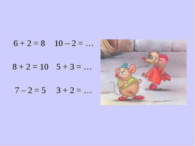 6 + 2 = 8 8 + 2 = 10 7 – 2 = 5 10 – 2 = … 5 + 3 = … 3 + 2 = …