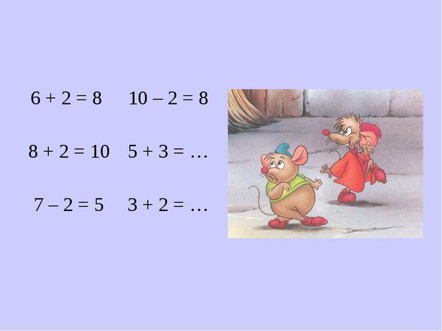 6 + 2 = 8 8 + 2 = 10 7 – 2 = 5 10 – 2 = 8 5 + 3 = … 3 + 2 = …
