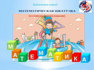 Библиотека знаний ) М А Т Е А М Т И К А