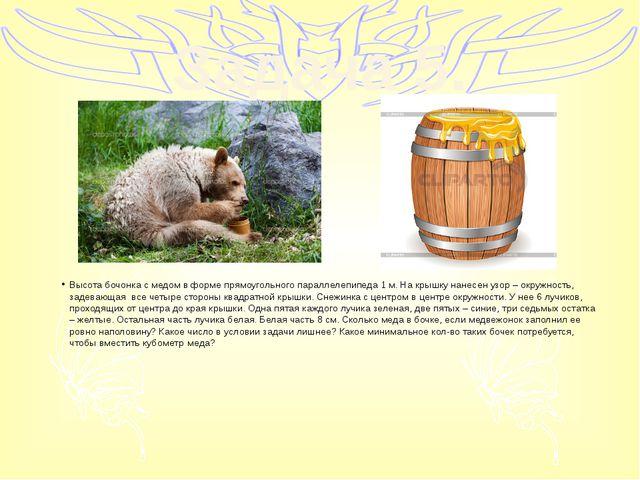 Задача 5. Высота бочонка с медом в форме прямоугольного параллелепипеда 1 м....