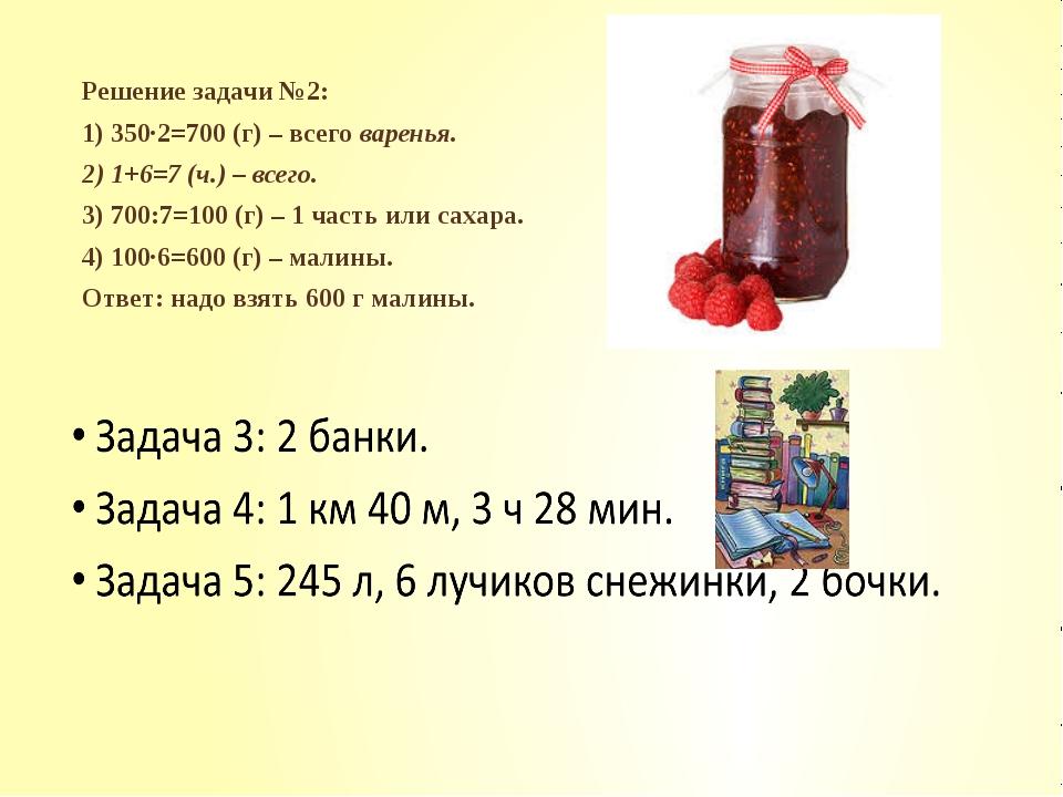 Решение задачи №2: 1) 350∙2=700 (г) – всего варенья. 2) 1+6=7 (ч.) – всего. 3...