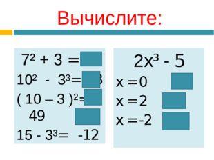 Вычислите: 7² + 3 = 52 10² - 3³= 73 ( 10 – 3 )²= 49 15 - 3³= -12 2x³ - 5 x =
