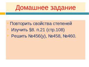 Домашнее задание Повторить свойства степеней Изучить §8. п.21 (стр.108) Решит