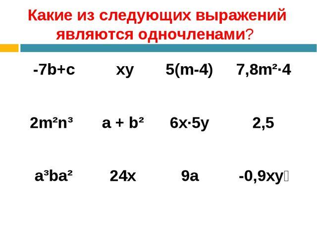 Какие из следующих выражений являются одночленами? -7b+c xy5(m-4)7,8m²·4...