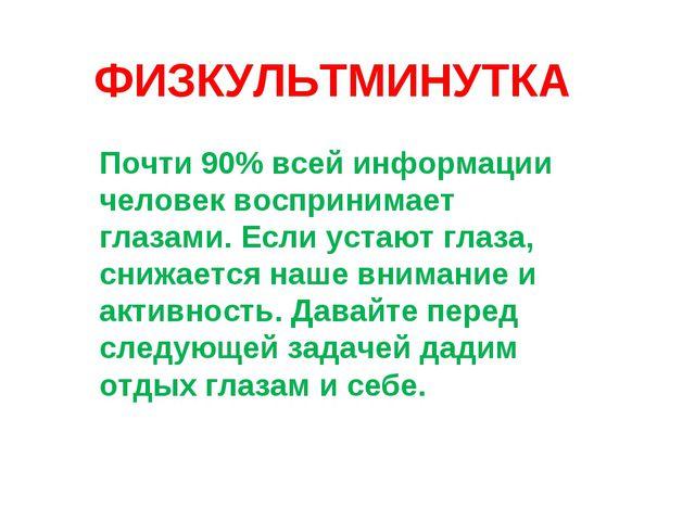 ФИЗКУЛЬТМИНУТКА Почти 90% всей информации человек воспринимает глазами. Если...