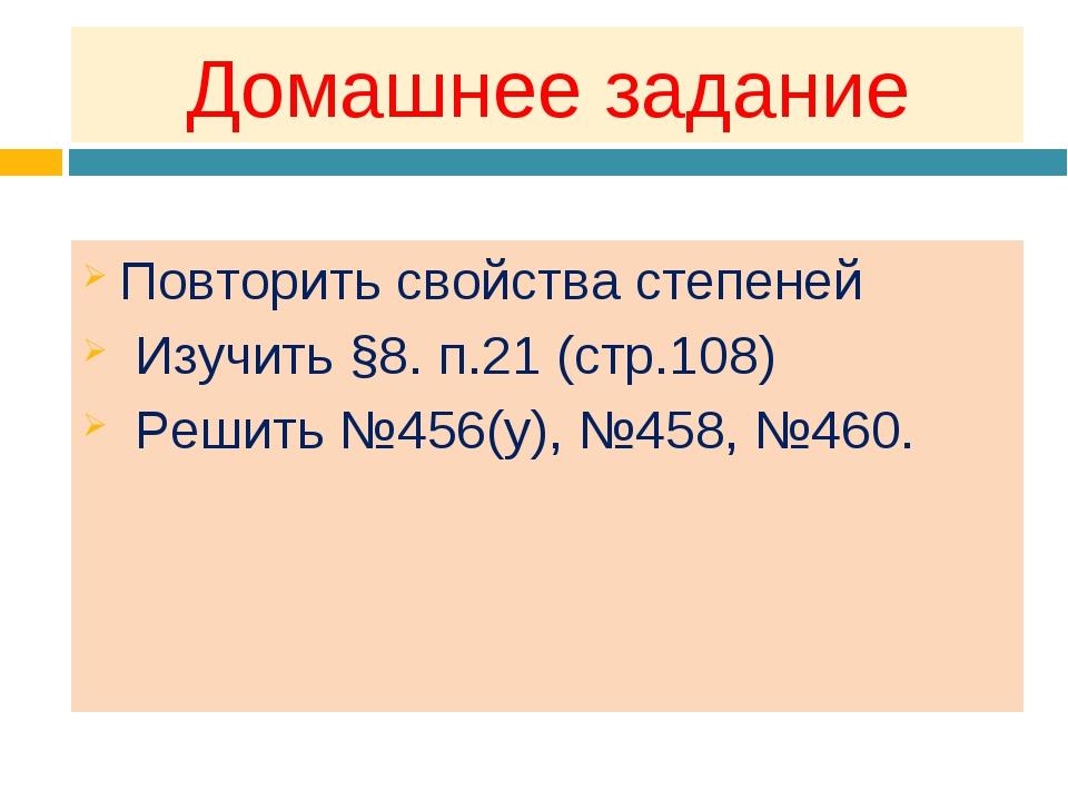 Домашнее задание Повторить свойства степеней Изучить §8. п.21 (стр.108) Решит...