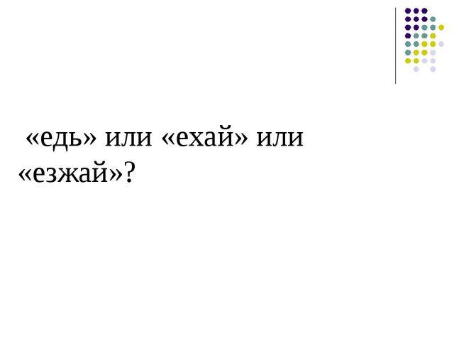 «едь» или «ехай» или «езжай»?