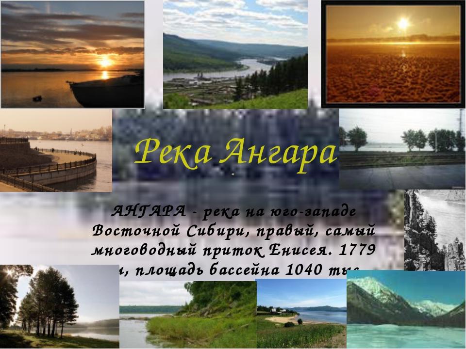 Река Ангара АНГАРА - река на юго-западе Восточной Сибири, правый, самый много...