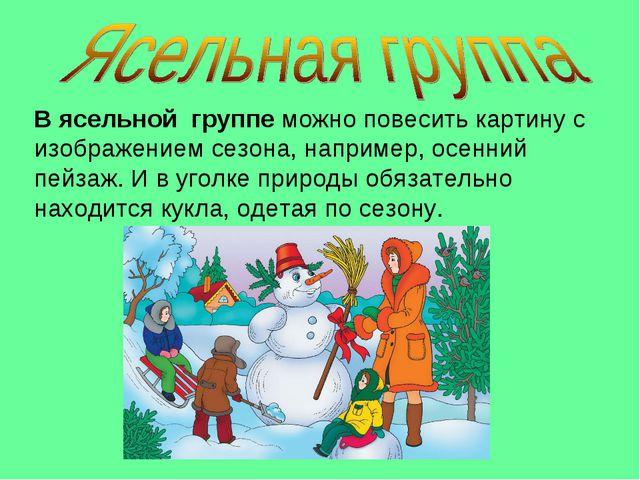 В ясельной группе можно повесить картину с изображением сезона, например, осе...