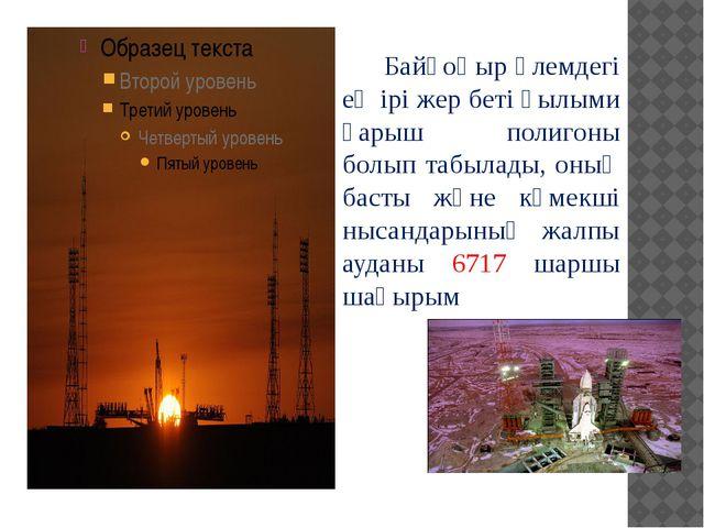 Байқоңыр әлемдегі ең ірі жер беті ғылыми ғарыш полигоны болып табылады, оның...