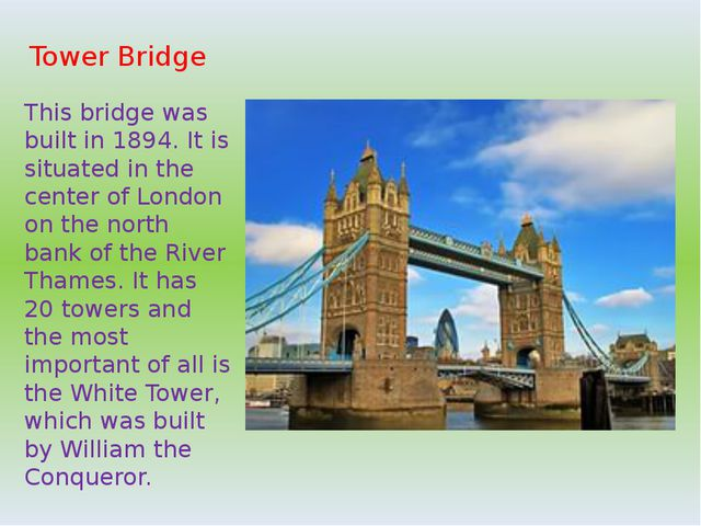 Tower Bridge This bridge was built in 1894. It is situated in the center of L...
