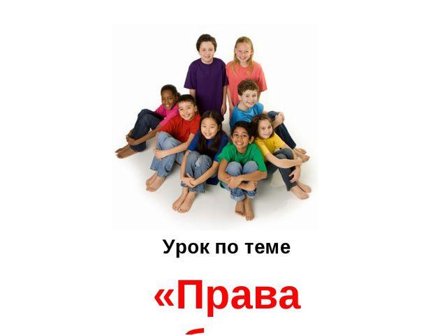 Урок по теме «Права ребенка»