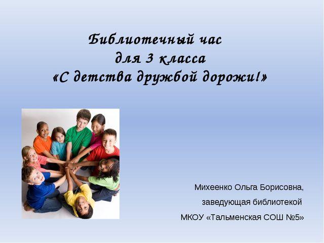 Библиотечный час для 3 класса «С детства дружбой дорожи!» Михеенко Ольга Бори...