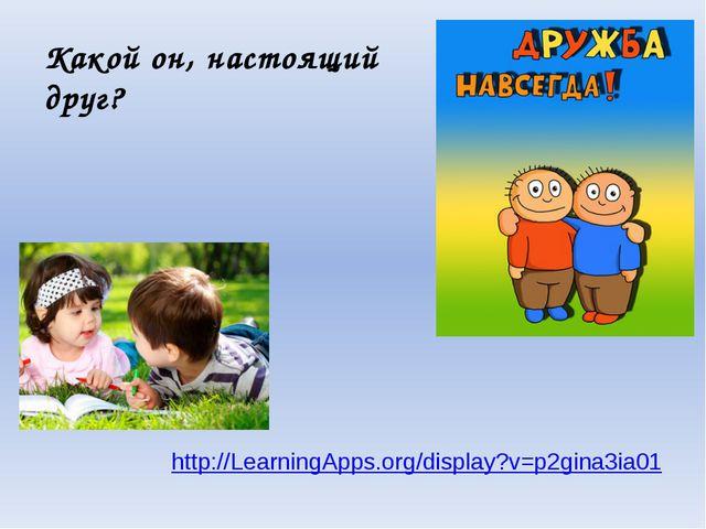 Какой он, настоящий друг? http://LearningApps.org/display?v=p2gina3ia01