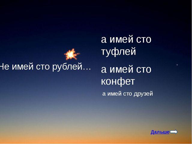 Не имей сто рублей… а имей сто друзей а имей сто конфет а имей сто туфлей Дал...