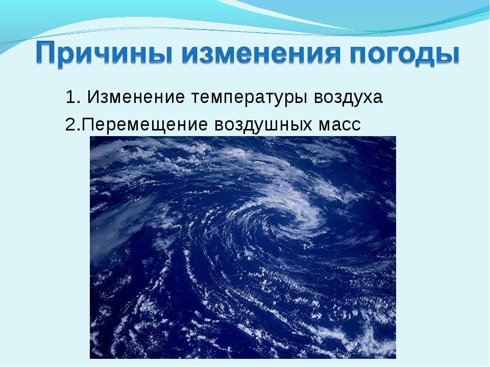 1. Изменение температуры воздуха 2.Перемещение воздушных масс