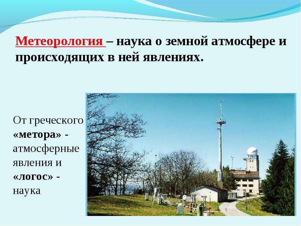 Метеорология – наука о земной атмосфере и происходящих в ней явлениях. От гр...
