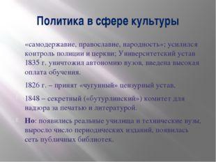 Политика в сфере культуры «самодержавие, православие, народность»; усилился к