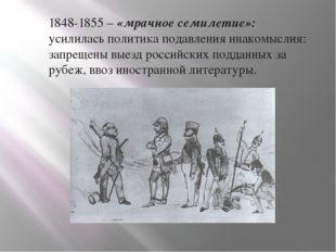1848-1855 – «мрачное семилетие»: усилилась политика подавления инакомыслия: