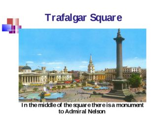 Trafalgar Square In the middle of the square there is a monument to Admiral N