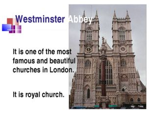 Westminster Abbey It is royal church. It is one of the most famous and beauti