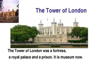 The Tower of London The Tower of London was a fortress, a royal palace and a