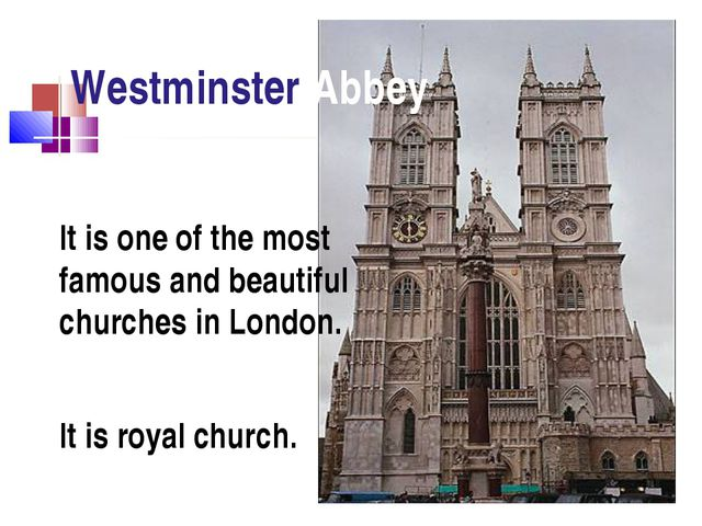 Westminster Abbey It is royal church. It is one of the most famous and beauti...