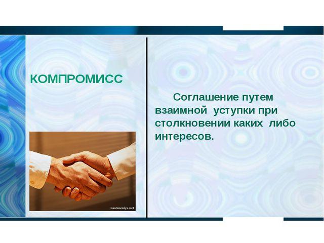 КОМПРОМИСС Соглашение путем взаимной уступки при столкновении каких либо инт...