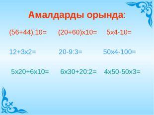 Амалдарды орында: (56+44):10= (20+60)х10= 5х4-10= 12+3х2= 20-9:3= 50х4-100= 5