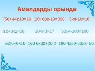 Амалдарды орында: (56+44):10=10 (20+60)х10=800 5х4-10=10 12+3х2=18 20-9:3=17