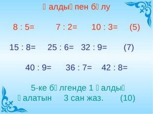 Қалдықпен бөлу 8 : 5= 7 : 2= 10 : 3= (5) 15 : 8= 25 : 6= 32 : 9= (7) 40 : 9=