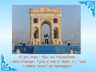 Нұрсұлтан Әбішұлы Назарбаев - Қазақстанның Туын көкке көтеріп, тұңғыш әлемге