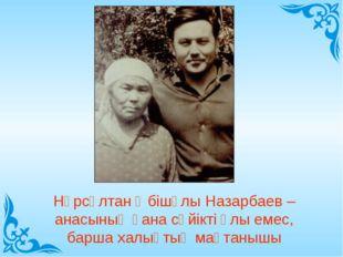 Нұрсұлтан Әбішұлы Назарбаев – анасының ғана сүйікті ұлы емес, барша халықтың