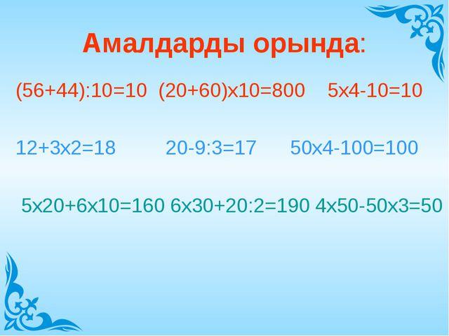 Амалдарды орында: (56+44):10=10 (20+60)х10=800 5х4-10=10 12+3х2=18 20-9:3=17...
