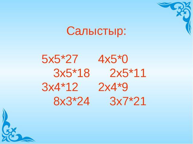 Салыстыр: 5х5*27 4х5*0 3х5*18 2х5*11 3х4*12 2х4*9 8х3*24 3х7*21