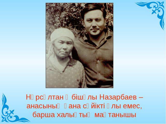 Нұрсұлтан Әбішұлы Назарбаев – анасының ғана сүйікті ұлы емес, барша халықтың...