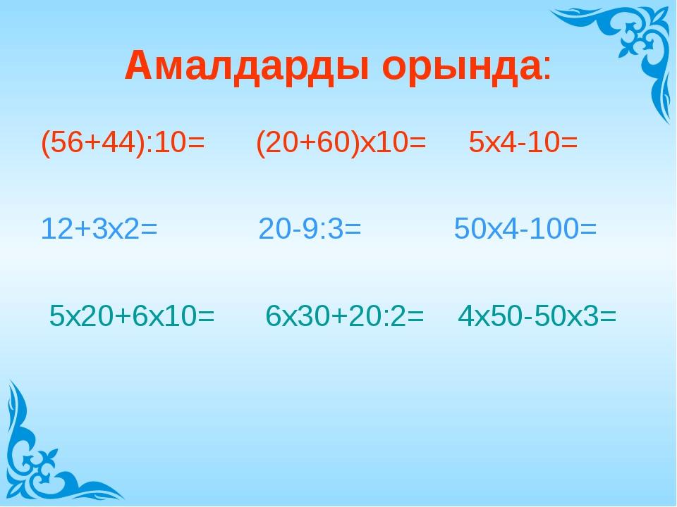 Амалдарды орында: (56+44):10= (20+60)х10= 5х4-10= 12+3х2= 20-9:3= 50х4-100= 5...