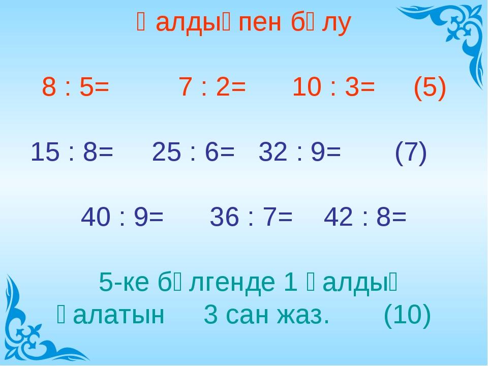 Қалдықпен бөлу 8 : 5= 7 : 2= 10 : 3= (5) 15 : 8= 25 : 6= 32 : 9= (7) 40 : 9=...