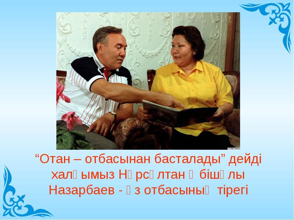 """""""Отан – отбасынан басталады"""" дейді халқымыз Нұрсұлтан Әбішұлы Назарбаев - өз..."""