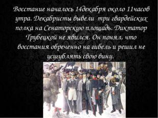 Восстание началось 14декабря около 11часов утра. Декабристы вывели три гварде