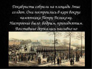 Декабристы собрали на площади 3тыс солдат. Они построились в каре вокруг памя