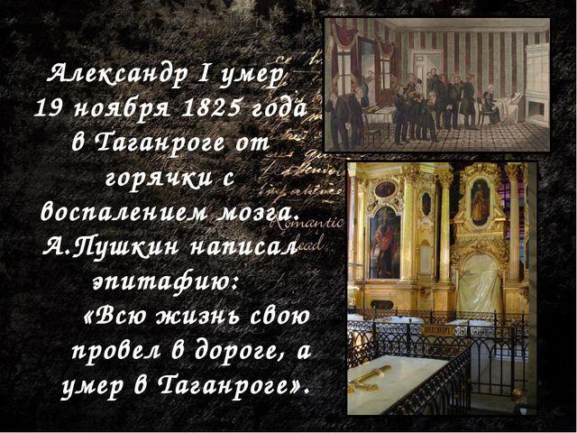 Александр I умер 19 ноября 1825 года в Таганроге от горячки с воспалением моз...