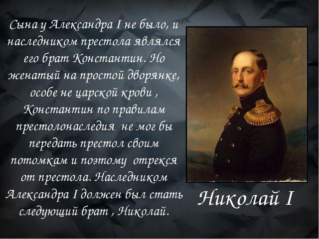 Сына у Александра I не было, и наследником престола являлся его брат Констант...