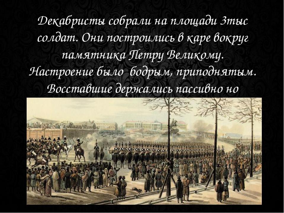 Декабристы собрали на площади 3тыс солдат. Они построились в каре вокруг памя...